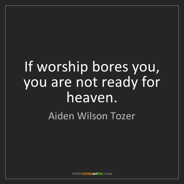 Aiden Wilson Tozer: If worship bores you, you are not ready for heaven.