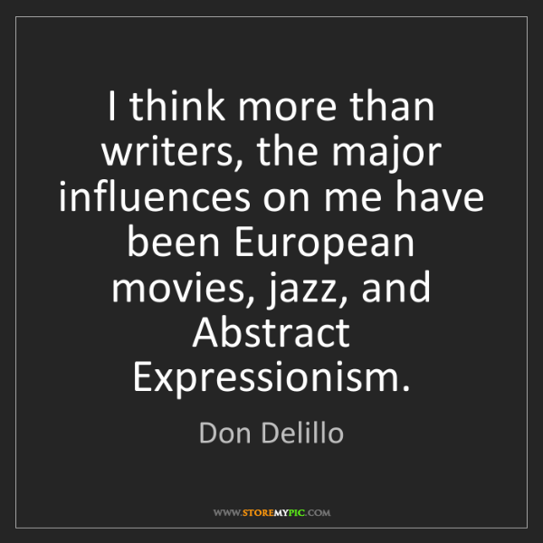 Don Delillo: I think more than writers, the major influences on me...