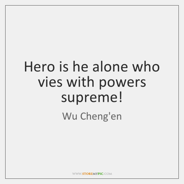 Hero is he alone who vies with powers supreme!