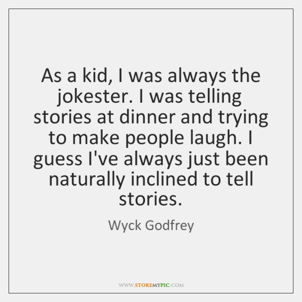 As a kid, I was always the jokester. I was telling stories ...