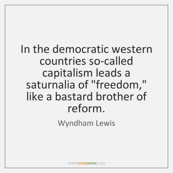 In the democratic western countries so-called capitalism leads a saturnalia of