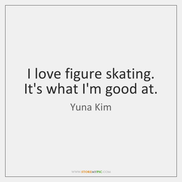 I love figure skating. It's what I'm good at.