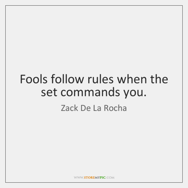 Fools follow rules when the set commands you.
