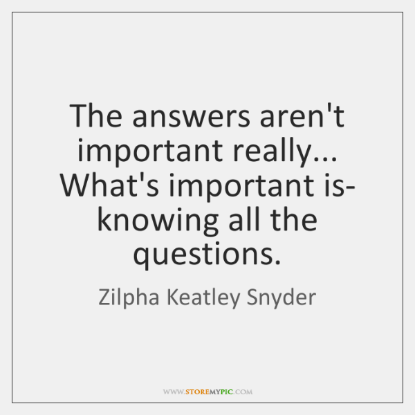 The answers aren't important really... What's important is- knowing all the questions.