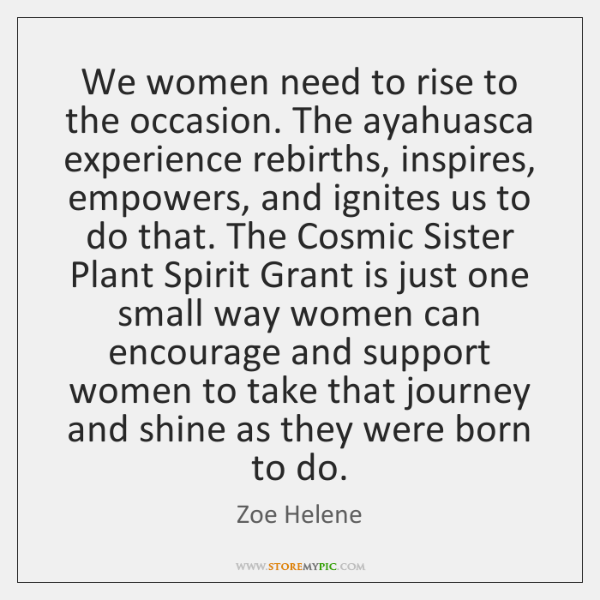 We women need to rise to the occasion. The ayahuasca experience rebirths, ...