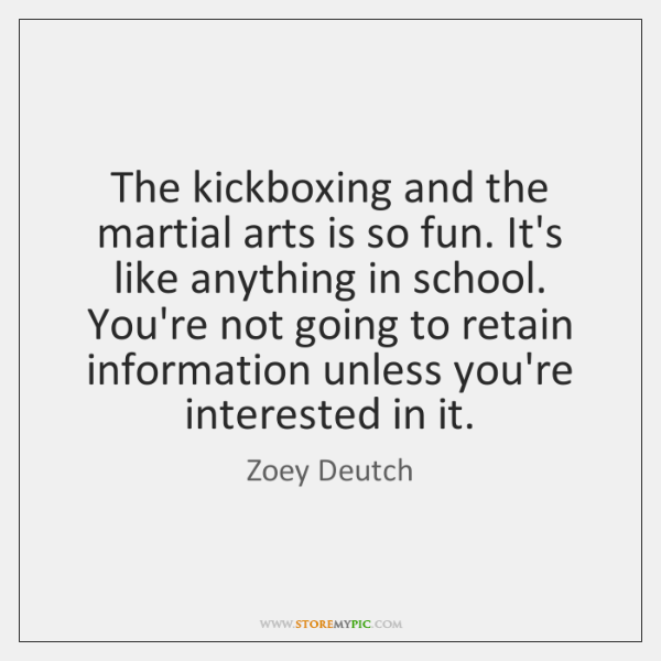 The kickboxing and the martial arts is so fun. It's like anything ...