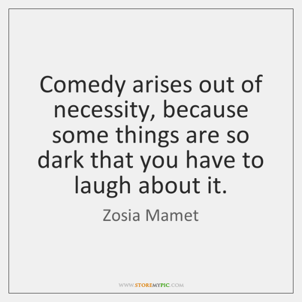 Comedy arises out of necessity, because some things are so dark that ...