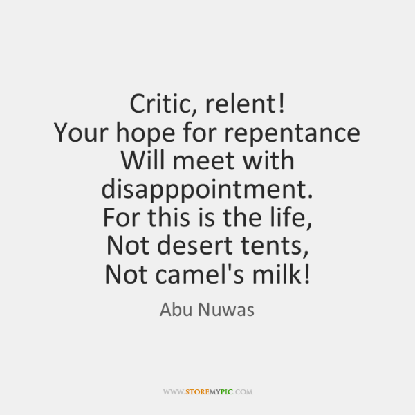 Critic, relent!   Your hope for repentance   Will meet with disapppointment.   For this ...