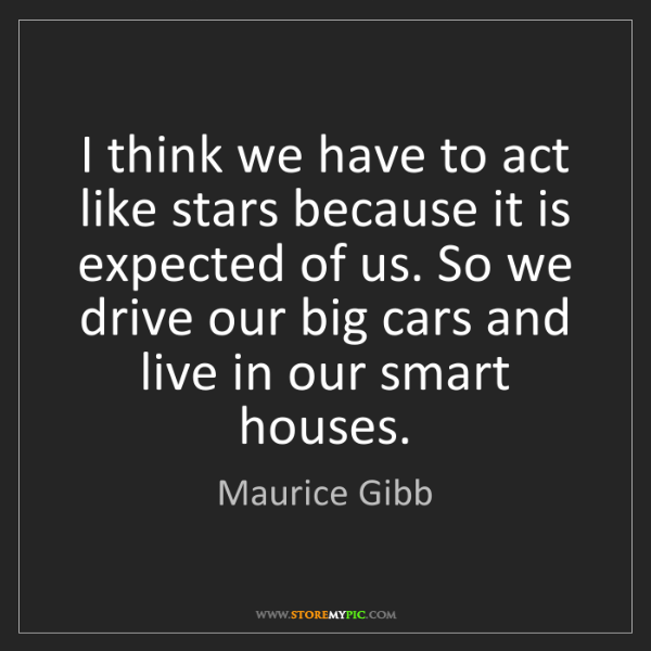 Maurice Gibb: I think we have to act like stars because it is expected...