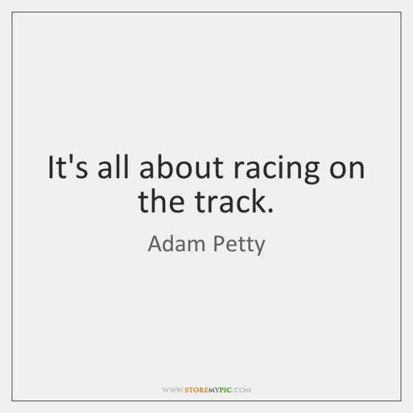 It's all about racing on the track.