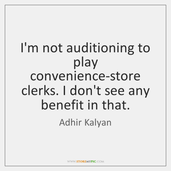I'm not auditioning to play convenience-store clerks. I don't see any benefit ...