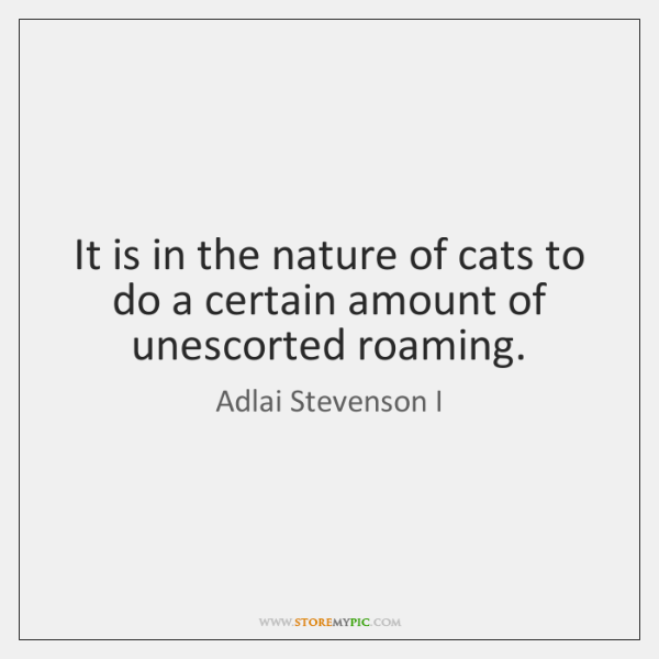It is in the nature of cats to do a certain amount ...