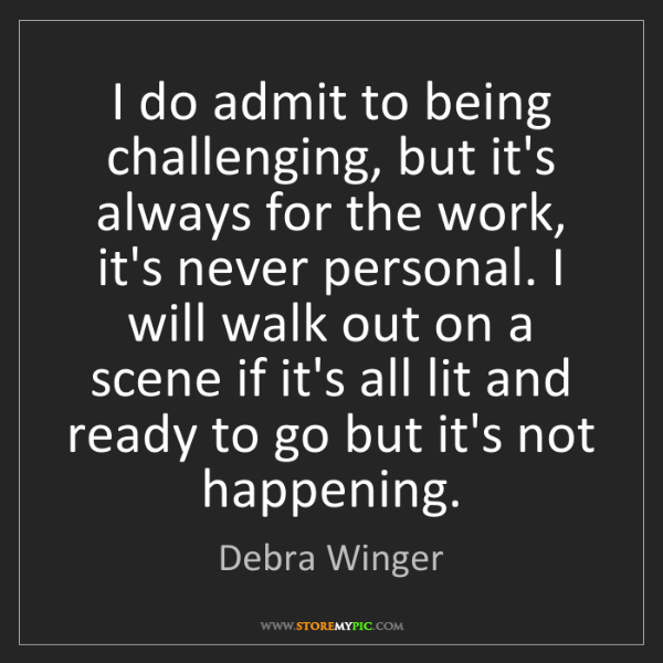 Debra Winger: I do admit to being challenging, but it's always for...