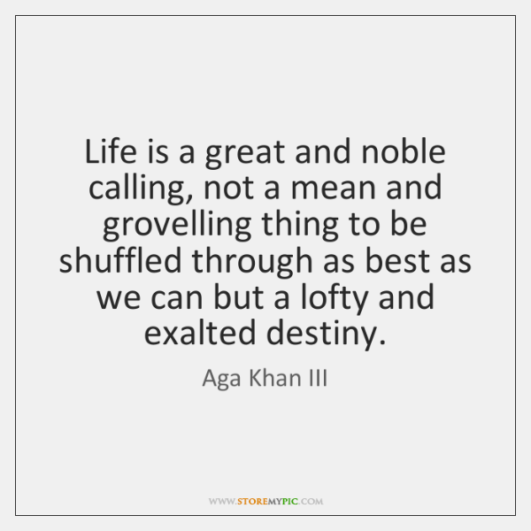 Life is a great and noble calling, not a mean and grovelling ...