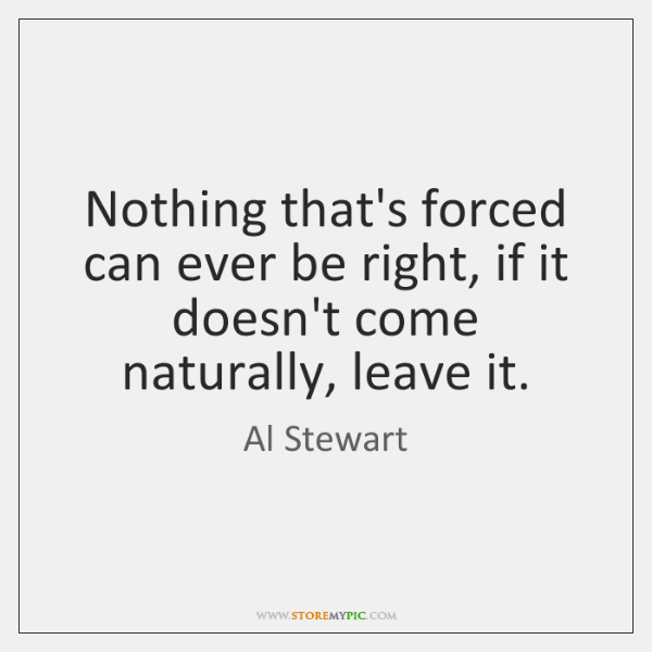 Nothing that's forced can ever be right, if it doesn't come naturally, ...
