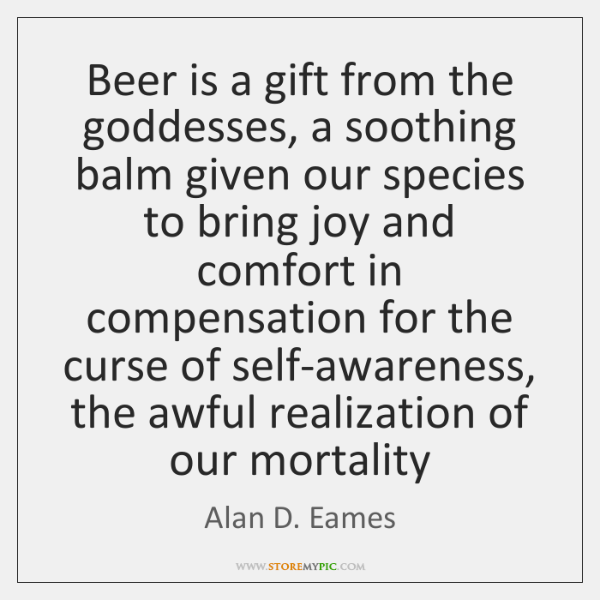Beer is a gift from the goddesses, a soothing balm given our ...