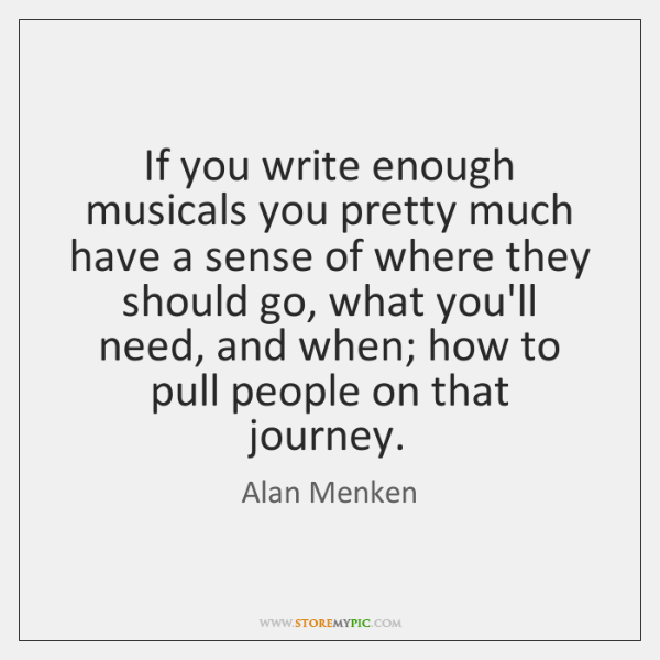 If you write enough musicals you pretty much have a sense of ...
