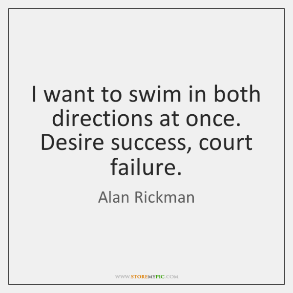I want to swim in both directions at once. Desire success, court ...