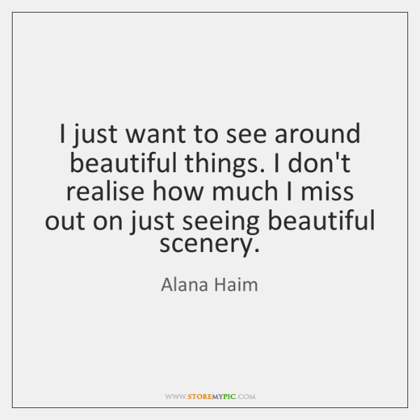 I just want to see around beautiful things. I don't realise how ...