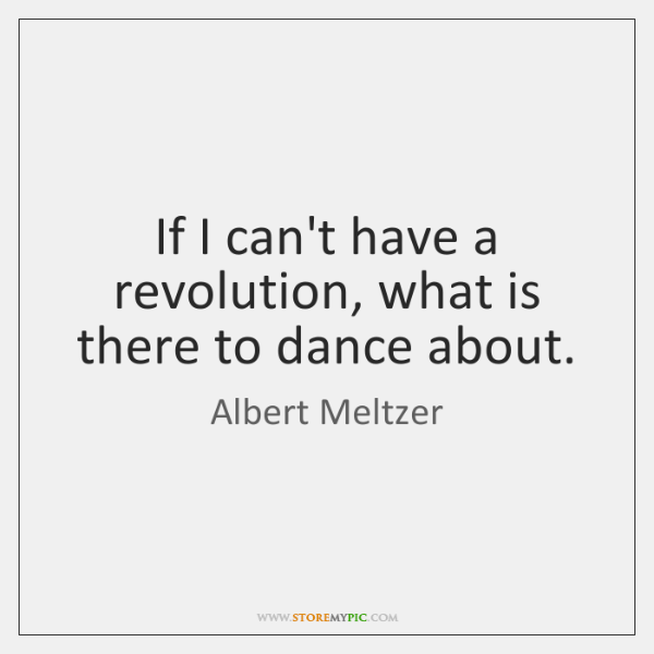 If I can't have a revolution, what is there to dance about.
