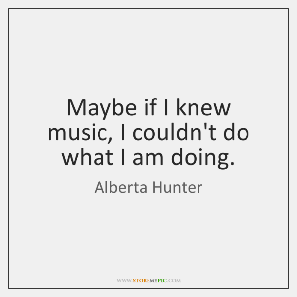 Maybe if I knew music, I couldn't do what I am doing.