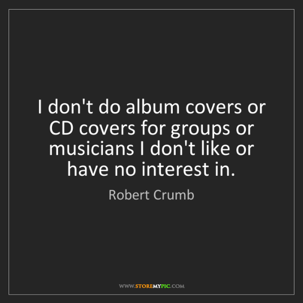 Robert Crumb: I don't do album covers or CD covers for groups or musicians...