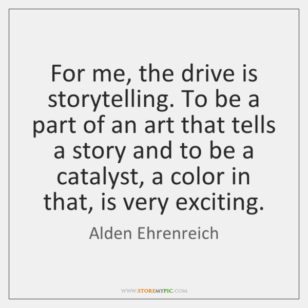 For me, the drive is storytelling. To be a part of an ...
