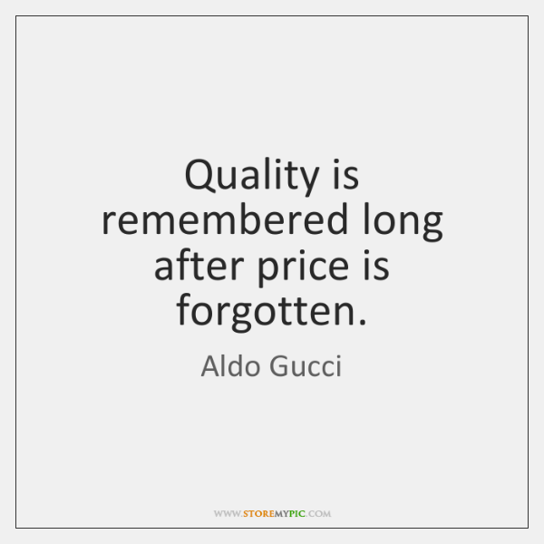 Quality is remembered long after price is forgotten.
