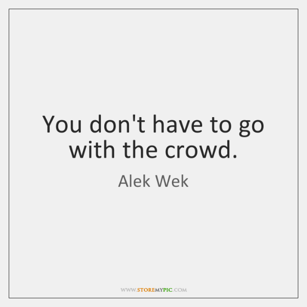 You don't have to go with the crowd.