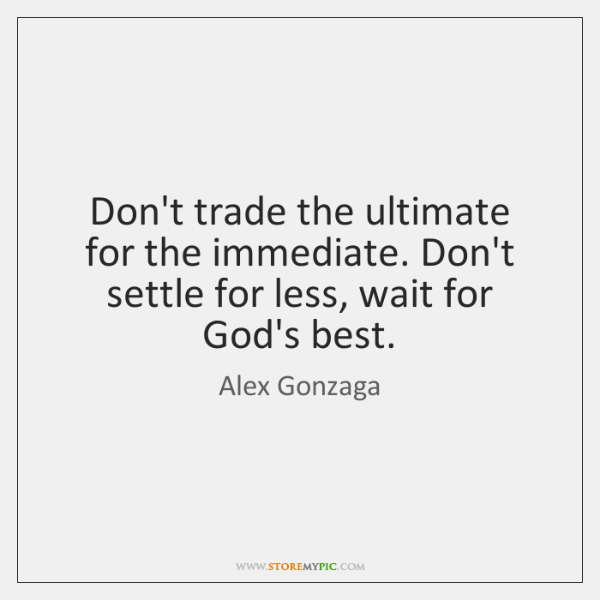 Don't trade the ultimate for the immediate. Don't settle for less, wait ...
