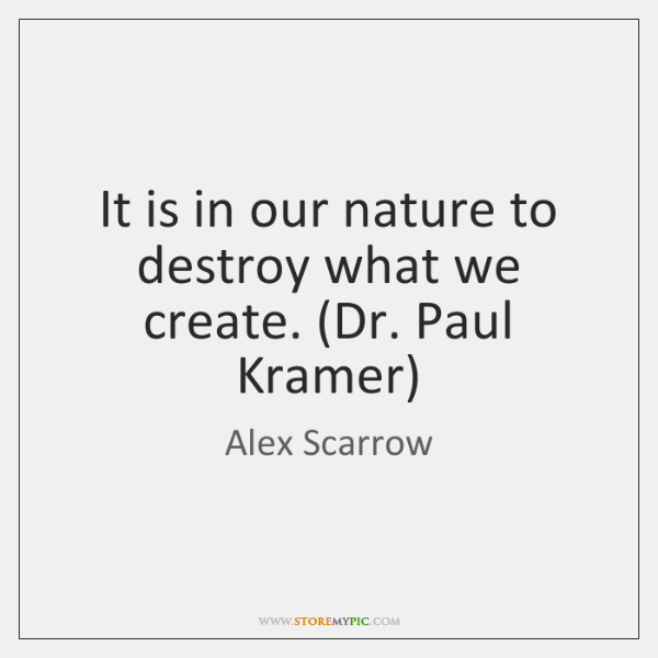 It is in our nature to destroy what we create. (Dr. Paul ...
