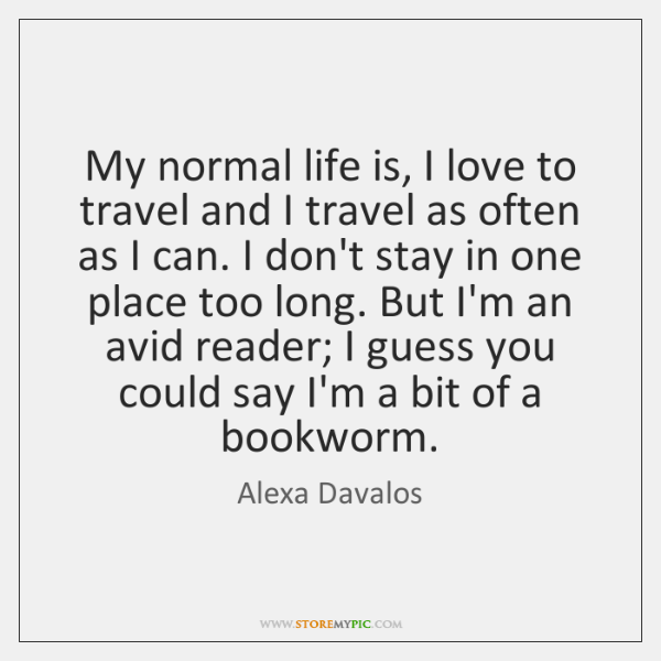My normal life is, I love to travel and I travel as ...