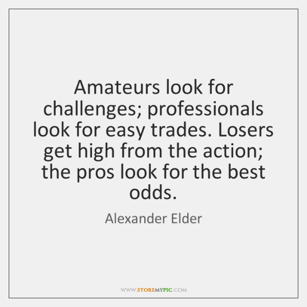 Amateurs look for challenges; professionals look for easy trades. Losers get high ...