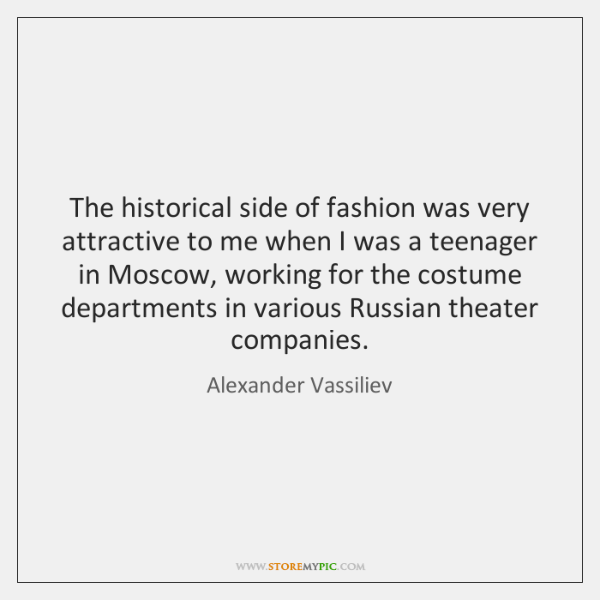 The historical side of fashion was very attractive to me when I ...