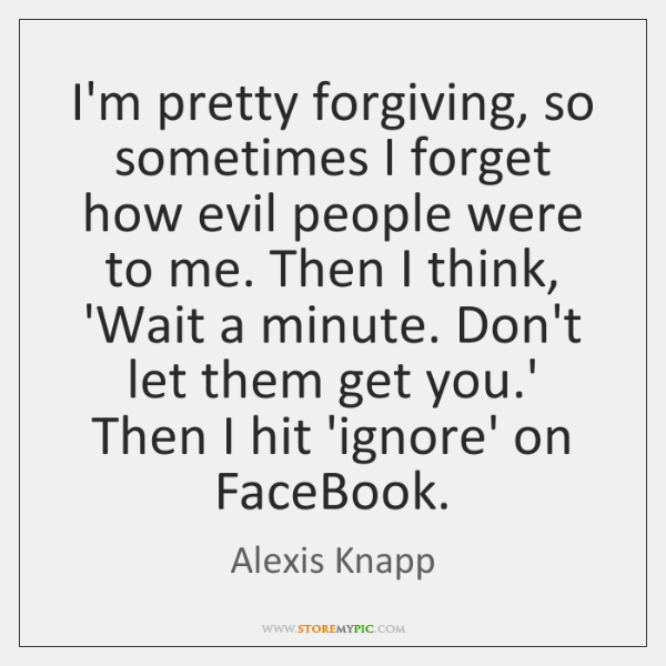 I'm pretty forgiving, so sometimes I forget how evil people were to ...