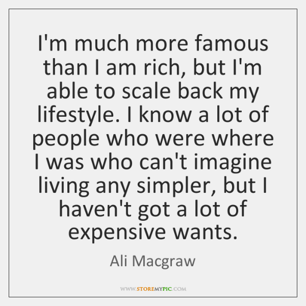 I'm much more famous than I am rich, but I'm able to ...