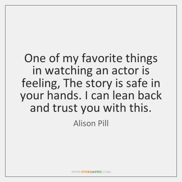 One of my favorite things in watching an actor is feeling, The ...