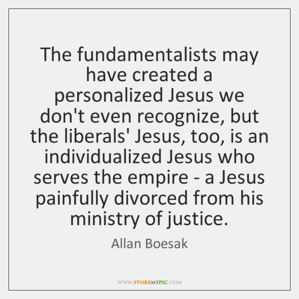 The fundamentalists may have created a personalized Jesus we don't even recognize, ...