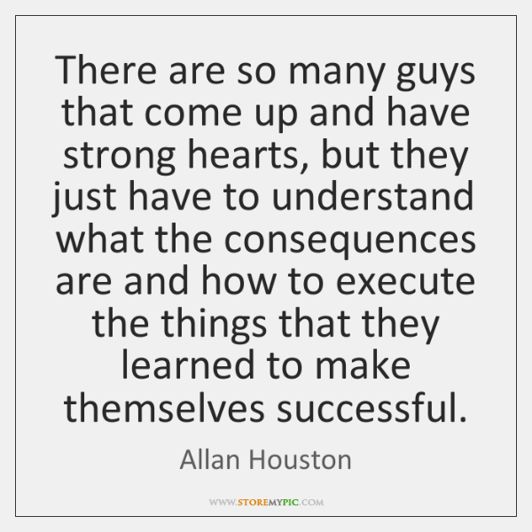 There are so many guys that come up and have strong hearts, ...