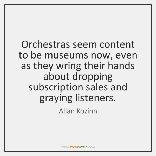 Orchestras seem content to be museums now, even as they wring their ...