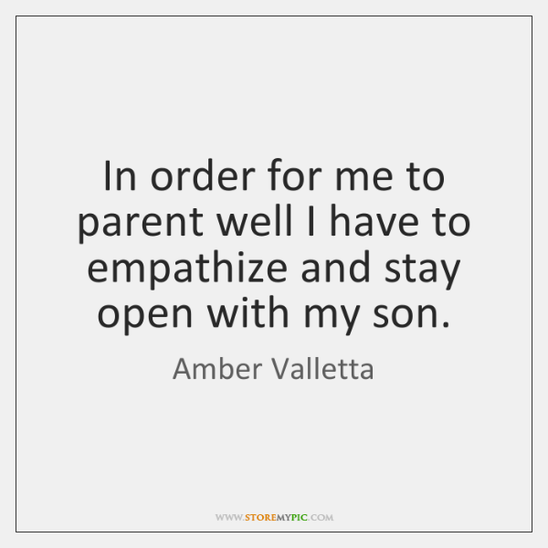 In order for me to parent well I have to empathize and ...
