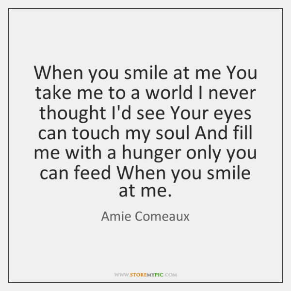 When you smile at me You take me to a world I ...