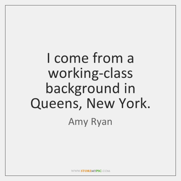 I come from a working-class background in Queens, New York.
