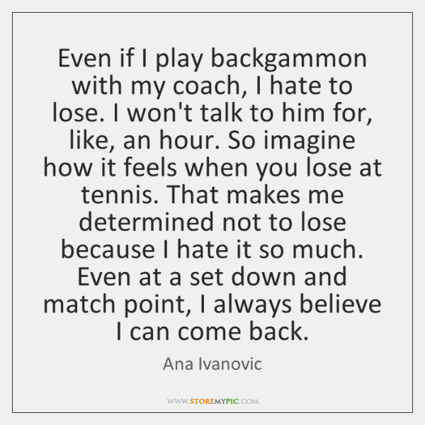 Even if I play backgammon with my coach, I hate to lose. ...