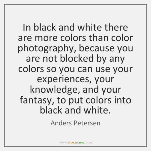 In black and white there are more colors than color photography, because ...