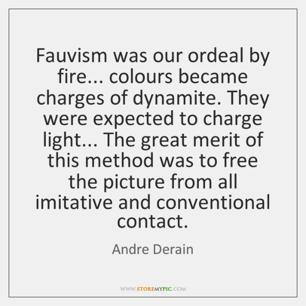 Fauvism was our ordeal by fire... colours became charges of dynamite. They ...