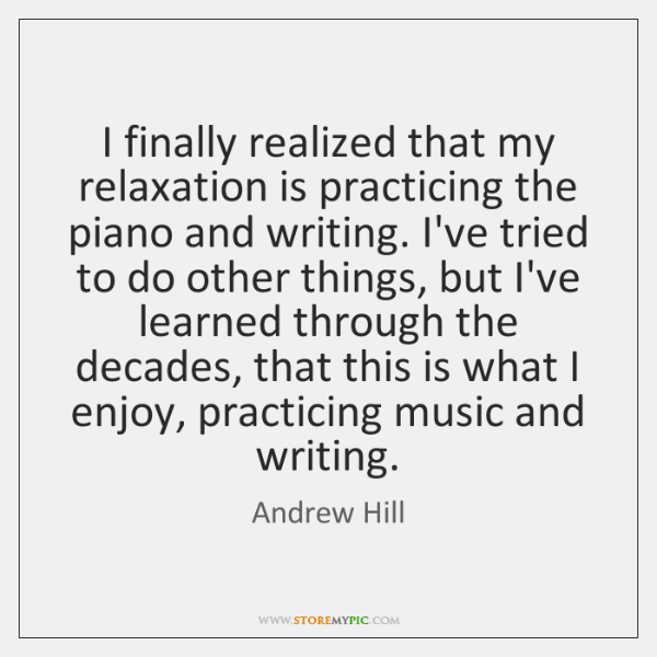 I finally realized that my relaxation is practicing the piano and writing. ...