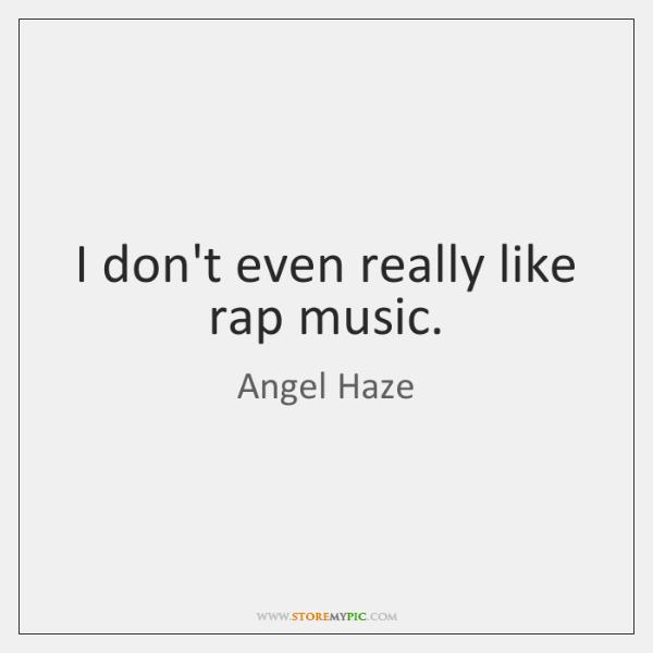 I don't even really like rap music.