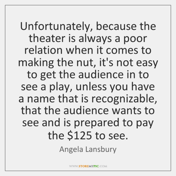 Unfortunately, because the theater is always a poor relation when it comes ...