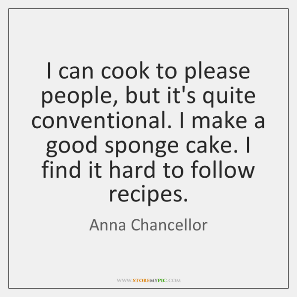 I can cook to please people, but it's quite conventional. I make ...